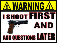 Warning: I shoot first and ask questions later.