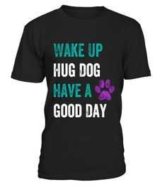 """# Wake up hug dog have good day Shirt .  Special Offer, not available in shops      Comes in a variety of styles and colours      Buy yours now before it is too late!      Secured payment via Visa / Mastercard / Amex / PayPal      How to place an order            Choose the model from the drop-down menu      Click on """"Buy it now""""      Choose the size and the quantity      Add your delivery address and bank details      And that's it!      Tags: This funny tee shirt is designed for animal…"""