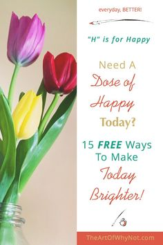 """H"" is for Happy! Need a Dose of Happy Today? 15 Free Ways To Make Today Brighter!"