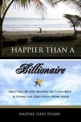 Happier Than a Billionaire: Quitting My Job, Moving to Costa Rica, and Living the Zero Hour Work Week Author : Nadine Hays Pisani Pages : 242 pages Publisher : Createspace Independent Publishing Platform Language : : 1463536100 : 9781463536107 Moving To Costa Rica, Living In Costa Rica, Costa Rica Travel, Work Week, Way Of Life, Real Life, My Job, Along The Way, Billionaire