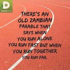 When you run alone you run fast but when you run together you run far.  One of the key components to The Daniel Plan is friendship.  You need community to be successful on The Daniel Plan.
