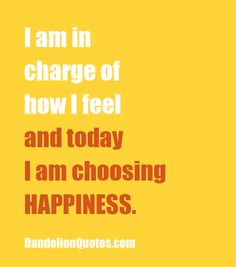 I say this ALL the time - Happiness is a choice. Only YOU can decide to be happy-it isn't based on what anyone else says/does or any situation that arises.