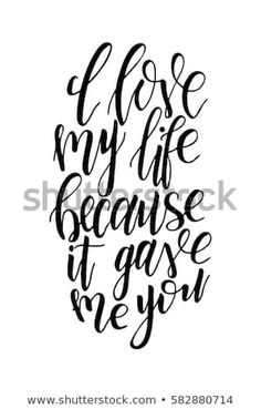 Vector poster with sweet quote. Hand drawn lettering for card design. I love my life because it gave me you Script, Alphabet, Love Of My Life, My Love, Hand Drawn Lettering, Sweet Quotes, Logos, Illustration, How To Draw Hands