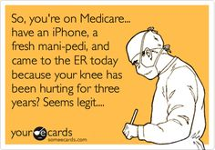 MyLife-  So, you're on Medicare... have an iPhone, a fresh mani-pedi, and came to the ER today because your knee has been hurting for three years? Seems legit....