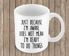 Just Because I'm Awake Does Not Mean I'm Ready To Do Things - Ceramic Mug by erinelysedesigns