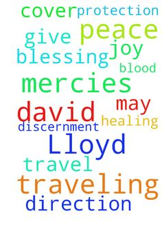 Praying for Lloyd and David for traveling mercies and - Praying for Lloyd and David for traveling mercies and protection as they travel in Jesus Name Amen Give them Peace and Joy and Discernment, and may the Blood of Jesus cover them in Jesus Name Amen Praying for Gods Blessing, Healing, Peace and Direction for us All in Jesus Name Amen Posted at: prayerrequest.com... #pray #prayer #request #prayerrequest