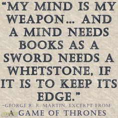 """""""My mind is my weapon… And a mind needs books as a sword needs a whetstone, if it is to keep its edge.""""  -George R. R. Martin  #GameOfThrones"""