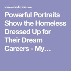 Powerful Portraits Show the Homeless Dressed Up for Their Dream Careers - My…