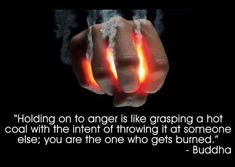 Do not hold on to the hot coal. Let go of it while you still can and enjoy the peace and love this world has to offer.