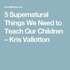 5 Supernatural Things We Need to Teach Our Children – Kris Vallotton