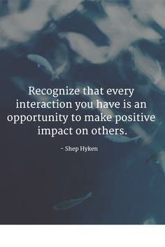 Recognize that every interaction you have is an opportunity to make positive impact on others.