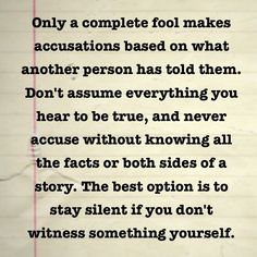 Don't assume and don't accuse unless you know it to be fact! You hurt people when you make accusations that are not true! Just because someone else said something or you heard something about another person, doesn't make it true!!!!!