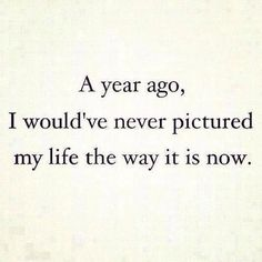 A year ago, i wouldve never pictured my life the way it is now.