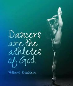 """Dancers are the athletes of God"" – Martha Graham said this not Albert Einstein! Geez, you call yourself a dancer and don't know who said this! Einstein said its the GYMNASTS who are the athletes of God"