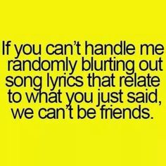 If you can't handle me randomly blurting out song lyrics that relate to what you just said, we can't be friends. #FriendshipQuotes #FunnyStatus