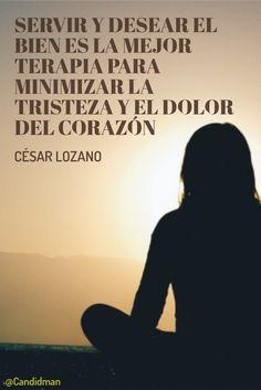 Servir y desear el bien es la mejor terapia para minimizar la tristeza y el dolor del corazón. César Lozano @Candidman #Frases Celebres Candidman César Lozano @candidman