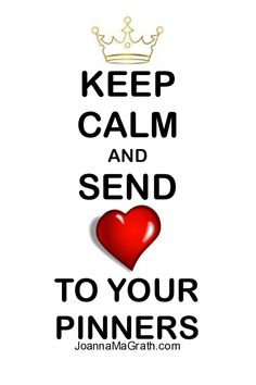 KEEP CALM and Send L.O.V.E. To Your Pinners.  I CREATED THIS; http://www.JoannaMaGrath.com and the Link was removed.  THIS IS A PRIME EXAMPLE WHAT IS WRONG WITH PINTEREST!  If You See This Pin Please Add My Link Back On {{{{ MY }}}} Graphic ....THANK_YOU.... Joanna MaGrath