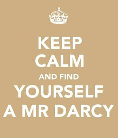 find yourself a mr. darcy.     (ah, to be mrs. darcy when I am completely, perfectly and incandescently happy.)