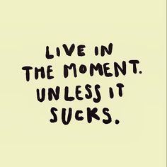 """Live in the moment, unless it sucks"""