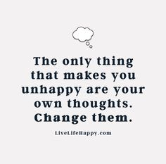Live Life Happy Quote - The only thing that makes you unhappy are your own thoughts. Change them.