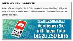 Screenshot Bild.de - Werden auch Sie zum Leser-Reporter! Haben Sie etwas fotografiert, das Bild drucken oder Bild.de veröffentlichen soll? Egal ob lustig, spektakulär, spannend oder kurios, die 1414-Redaktion will Ihr exklusives Foto und zahlt bis zu 250 Euro. Zum Upload-Formular - Verdienen Sie mit Ihrem Foto bis zu 250 Euro