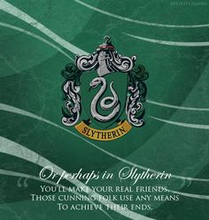 Or perhaps in Slytherin you'll make your real friends. Those cunning folk use any means to achieve their ends.