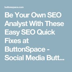 Be Your Own SEO Analyst With These Easy SEO Quick Fixes at ButtonSpace - Social Media Buttons | Social Network Buttons | Share Buttons