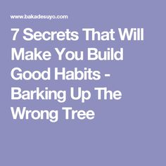 7 Secrets That Will Make You Build Good Habits - Barking Up The Wrong Tree