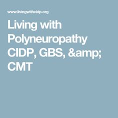 Living with Polyneuropathy CIDP, GBS, & CMT