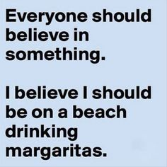 """""""Everyone should believe in something. I believe I should be on a beach drinking margaritas."""""""