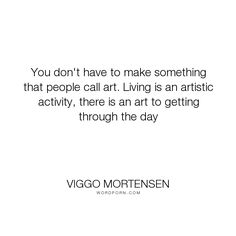 """Viggo Mortensen - """"You don't have to make something that people call art. Living is an artistic activity,..."""". humor, inspirational, wisdom, art, fun, cool"""