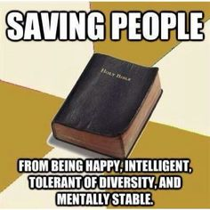 Atheism, Religion, God is Imaginary, The Bible. Saving people from being happy, intelligent, tolerant of diversity, and mentally stable.