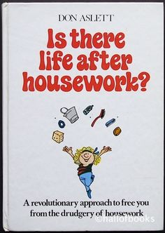 Is There Life After Housework? A Revolutionary approach to free you from the drudgery of housework by Don Aslett