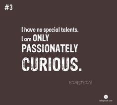 Be passionately curious (Einstein Quote)