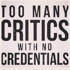 There will always be critics with no credentials .just laugh in their face and tell them to look at themselves before they try to judge you .trust me your life will be a lot easier just by showing people you don't care what they think. Words Quotes, Me Quotes, Motivational Quotes, Funny Quotes, Inspirational Quotes, Random Quotes, Cocky Quotes, Hater Quotes, Quotes About Haters
