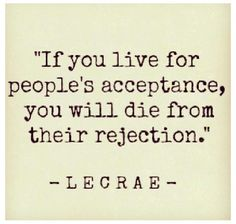 LOVE!!!!!!!!!!! If you live for people's acceptance, you will die from their rejection.