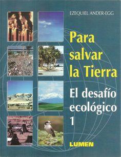 Para salvar la tierra : el desafío ecológico , de Ezequiel Ander-Egg.  L/Bc 504 AND par. http://157.88.20.47/search~S1*spi/?searchtype=t&searcharg=para+salvar+la+tierra&searchscope=1&SORT=D&extended=0&SUBMIT=Buscar&searchlimits=&searchorigarg=tel+medio+ambiente