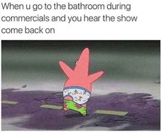 """""""When you go to the bathroom during commercials and you hear the show come back on"""""""