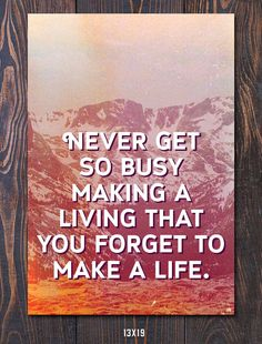 Never Get so Busy Making a Living that You Forget to Make a Life. #graduationgifts Art Print available in many sizes with FREE shipping in the US.