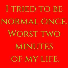 I tried to be normal once. Worst two minutes of my life. #QuotesYouLove #QuoteofTheDay #FunnyQuotes Visit our website for text status wallpapers. www.quotesulove.com