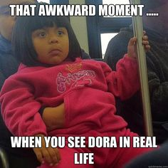that awkward moment when you see dora in real life - Dora In Real Life