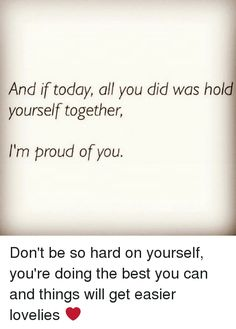And if Today All You Did Was Hold Yourself Together I'm Proud of You Don't Be So Hard on Yourself You're Doing the Best You Can and Things Will Get Easier Lovelies ❤️ So Proud Of You Quotes, Soulmate Love Quotes, Im Proud Of You, Sassy Quotes, Quotes To Live By, Hard Quotes, Me Quotes, Breathe Quotes, Together Quotes