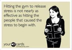 Hitting the gym for stress relief is not nearly as effective as hitting the people that caused the stress to begin with
