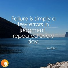Failure is simply a few errors in judgment, repeated every day.  Jim Rohn