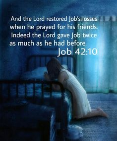 And the Lord restored Job's losses when he prayed for his friends.  Indeed the Lord gave Job twice as much as he had before. Job 42:10