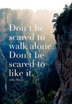 Don't be scared to walk alone. Don't be scared to like it - John Mayer #Quote #Life