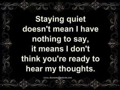 Yeah... Sometimes I stay quiet because my thoughts take over my speech, so sometimes it is better if my mouth is quiet.