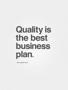 Quality is the best business plan.