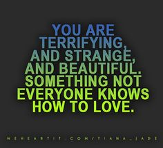 You are terrifying, and strange, and beautiful. Something not everyone knows how to love.