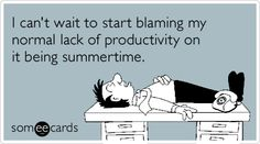 Funny Workplace Ecard: I can't wait to start blaming my normal lack of productivity on it being summertime.